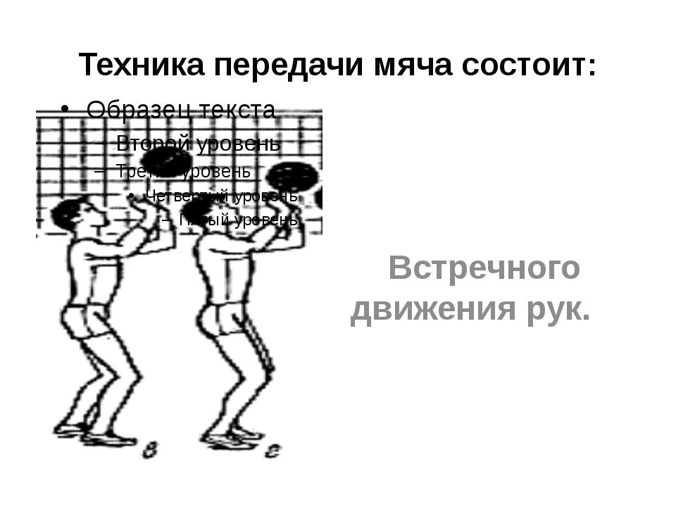 Техника передачи мяча состоит: Встречного движения рук.