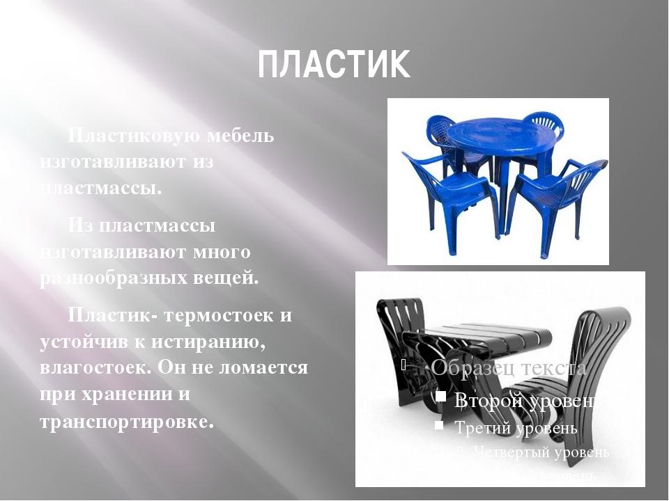 ПЛАСТИК Пластиковую мебель изготавливают из пластмассы. Из пластмассы изготав...