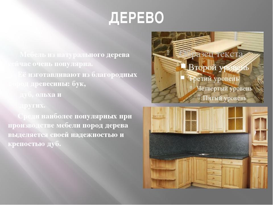 ДЕРЕВО Мебель из натурального дерева сейчас очень популярна. Её изготавливают...