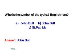 Who is the symbol of the typical Englishman? John Bull b) John Bell c) St.Pat