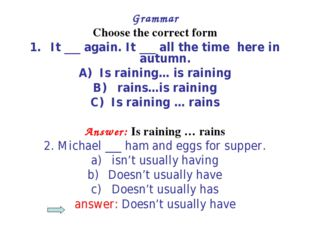 Grammar Choose the correct form It ___ again. It ___ all the time here in aut