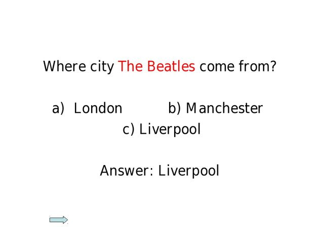 Where city The Beatles come from? London b) Manchester c) Liverpool Answer: L...