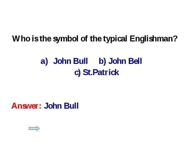 Who is the symbol of the typical Englishman? John Bull b) John Bell c) St.Pat...