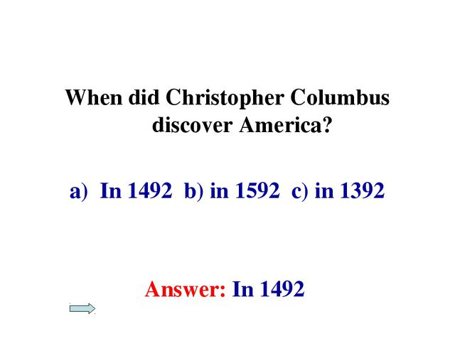 When did Christopher Columbus discover America? In 1492 b) in 1592 c) in 1392...