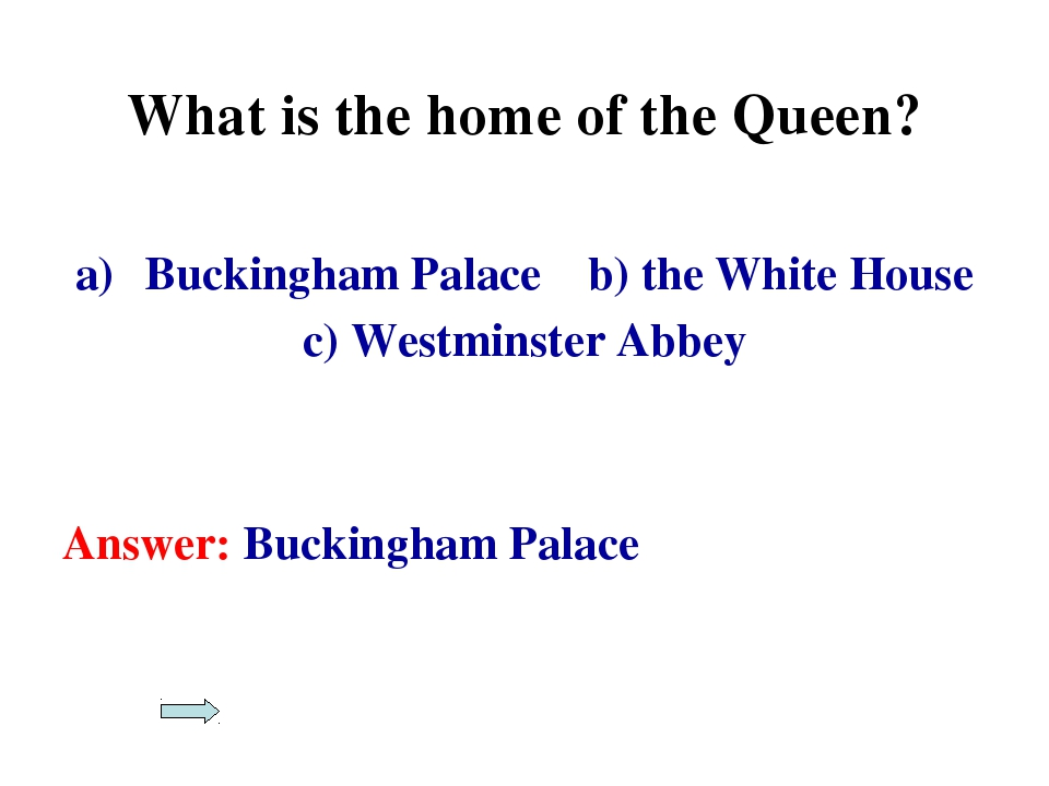 What is the home of the Queen? Buckingham Palace b) the White House c) Westmi...
