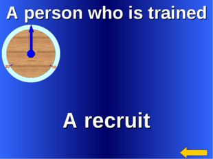 A person who is trained A recruit
