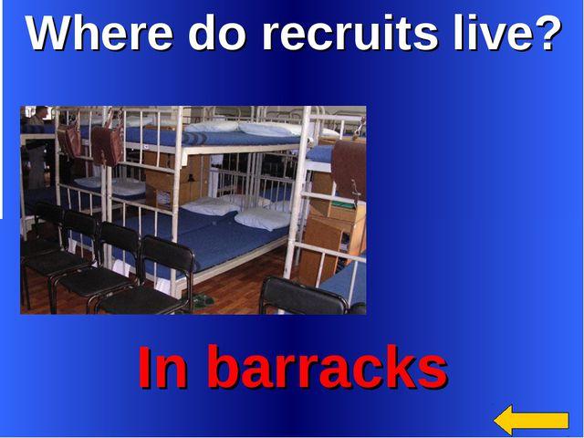 Where do recruits live? In barracks