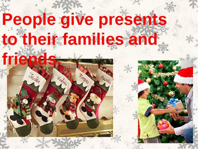 People give presents to their families and friends.