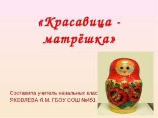 «Красавица - матрёшка» Составила учитель начальных классов ЯКОВЛЕВА Л.М. ГБОУ