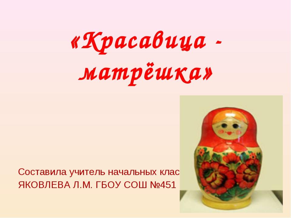 «Красавица - матрёшка» Составила учитель начальных классов ЯКОВЛЕВА Л.М. ГБОУ...