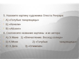 5. Назовите картину художника Огюста Ренуара: А) «Голубые танцовщицы» Б) «Ка