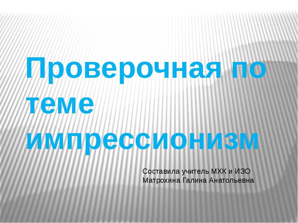 Проверочная по теме импрессионизм Составила учитель МХК и ИЗО Матрохина Галин...