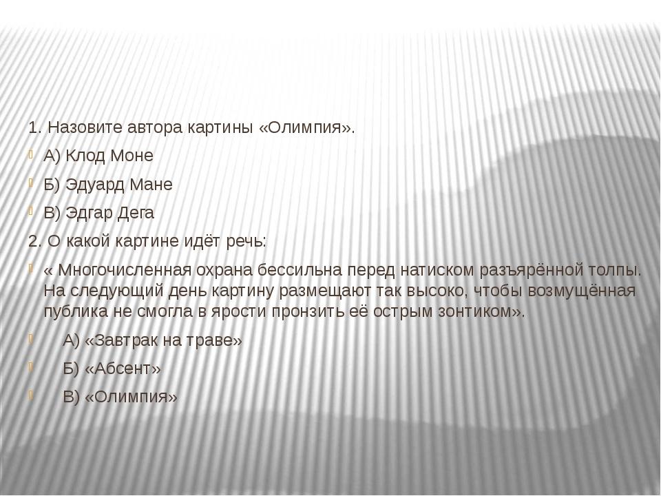 1. Назовите автора картины «Олимпия». А) Клод Моне Б) Эдуард Мане В) Эдгар Д...