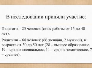 В исследовании приняли участие: Педагоги – 25 человек (стаж работы от 15 до 4