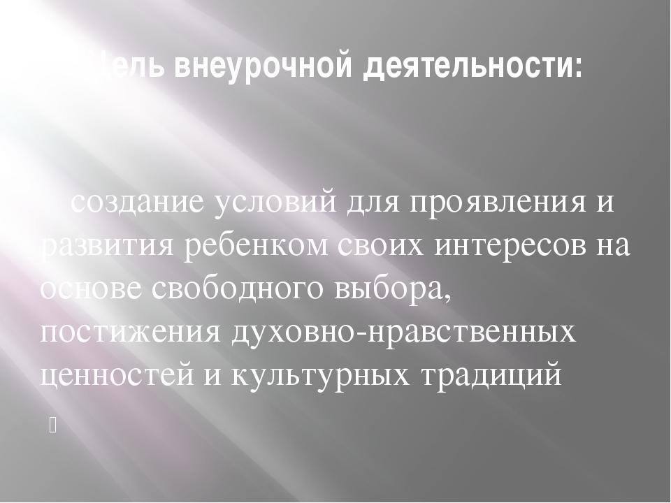 Цель внеурочной деятельности:  создание условий для проявления и развития р...