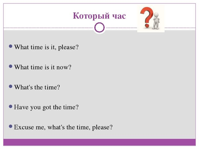 Который час What time is it, please? What time is it now? What's the time? Ha...