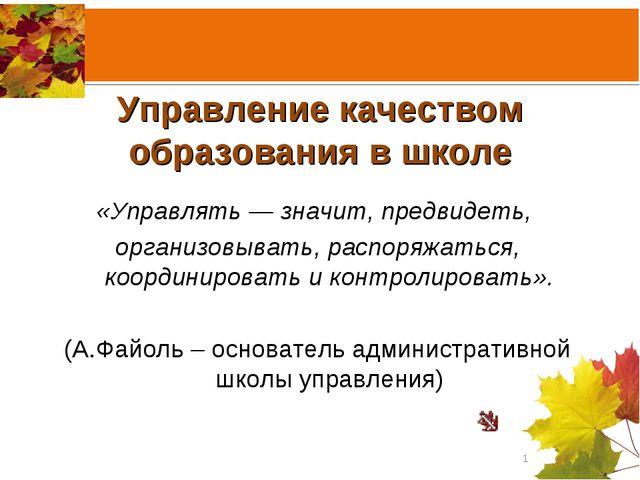 Управление качеством образования в школе «Управлять — значит, предвидеть, ор...