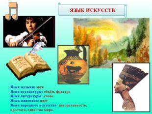 ЯЗЫК ИСКУССТВ Язык музыки: звук Язык скульптуры: объём, фактура Язык литерату