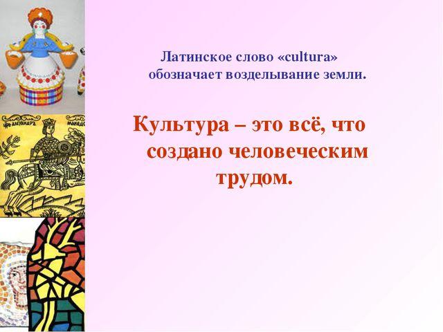 Латинское слово «cultura» обозначает возделывание земли. Культура – это всё,...