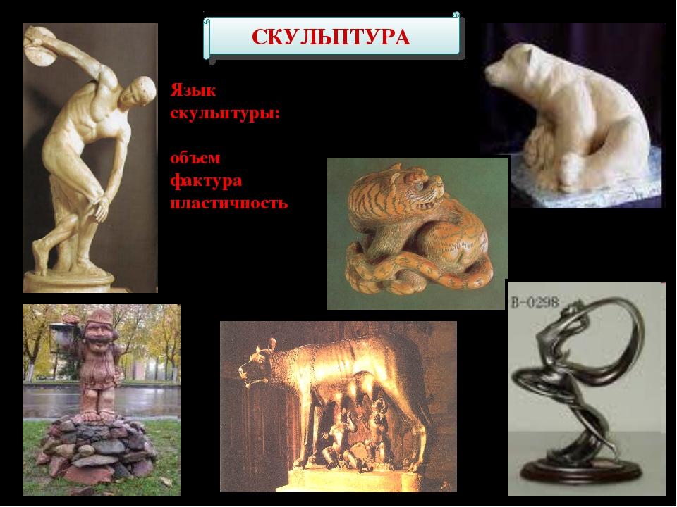 СКУЛЬПТУРА Язык скульптуры: объем фактура пластичность