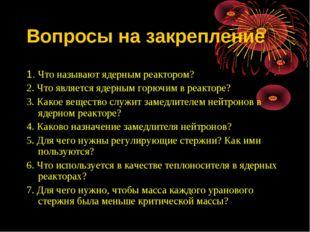 Вопросы на закрепление 1. Что называют ядерным реактором? 2. Что является яде