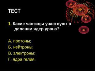ТЕСТ 1. Какие частицы участвуют в делении ядер урана? А. протоны; Б. нейтроны