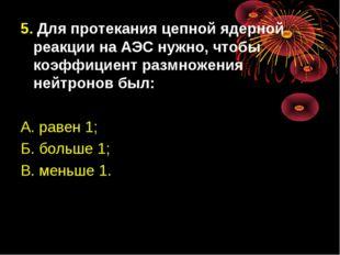 5. Для протекания цепной ядерной реакции на АЭС нужно, чтобы коэффициент разм
