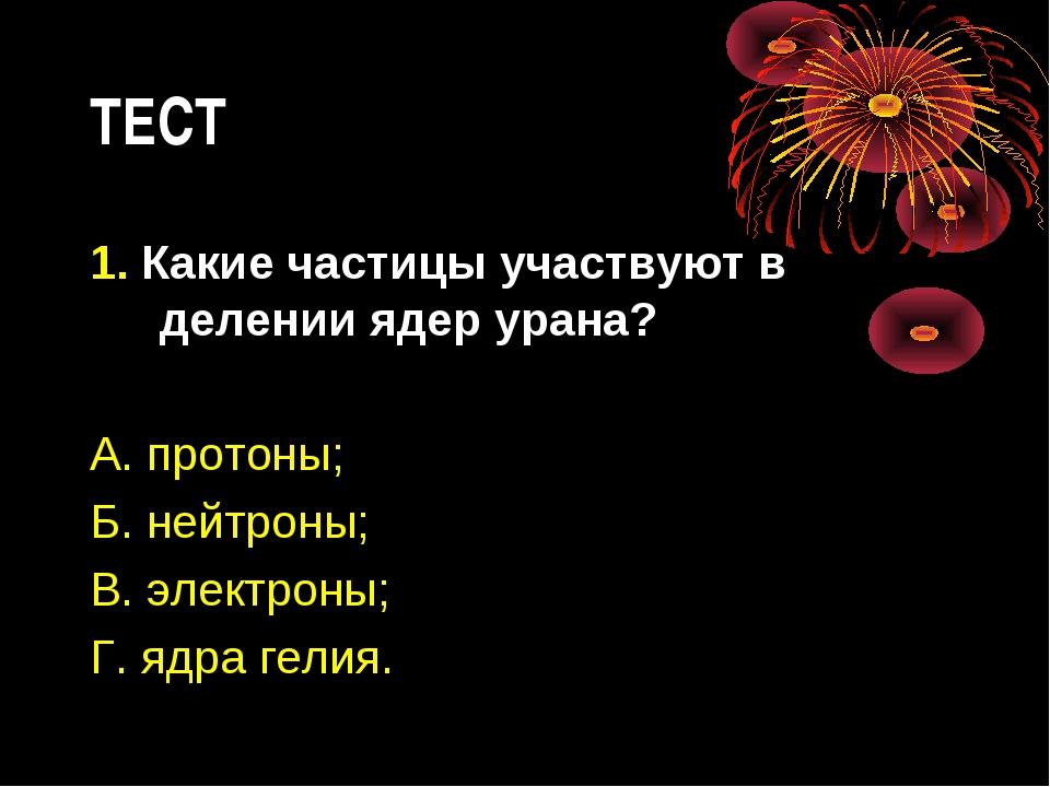 ТЕСТ 1. Какие частицы участвуют в делении ядер урана? А. протоны; Б. нейтроны...