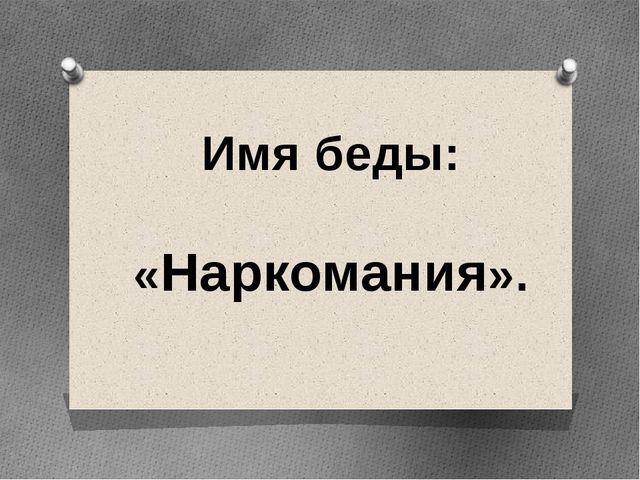Имя беды: «Наркомания».