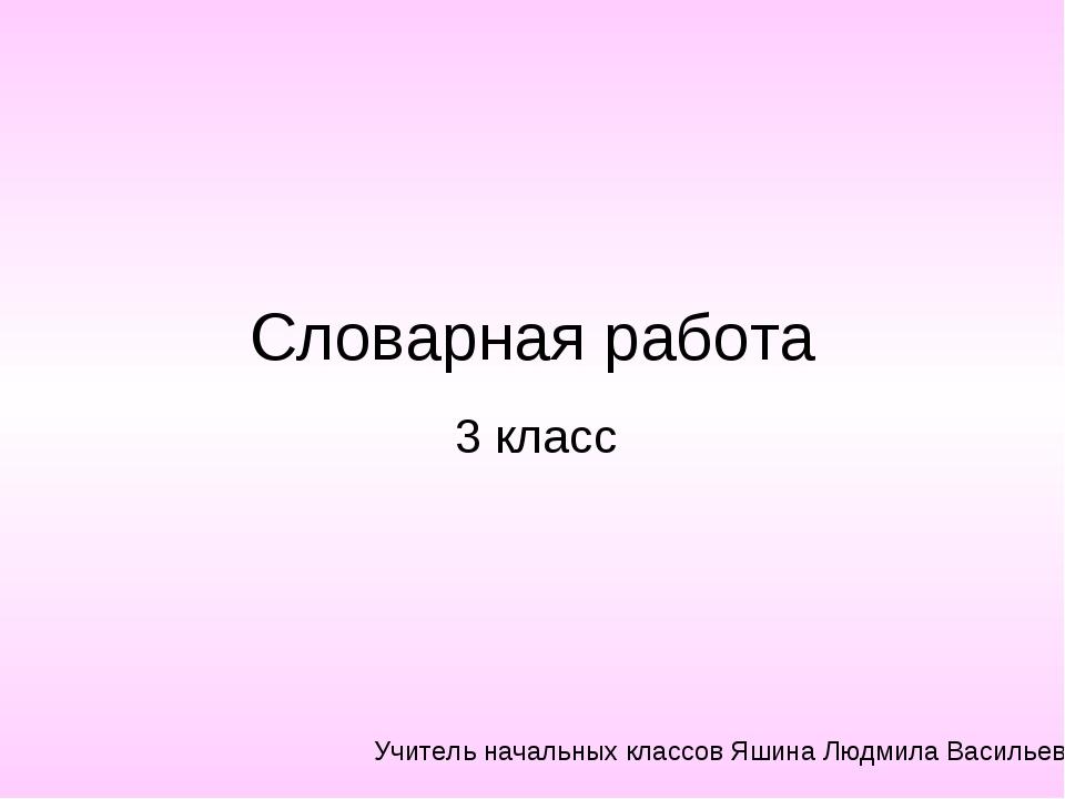 Словарная работа 3 класс Учитель начальных классов Яшина Людмила Васильевна