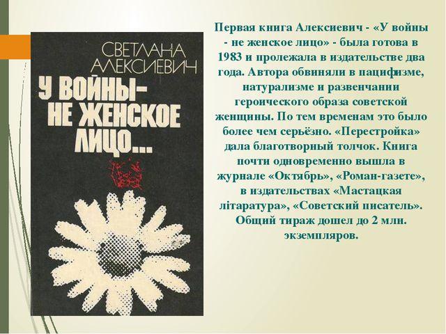 Первая книга Алексиевич - «У войны - не женское лицо» - была готова в 1983 и...