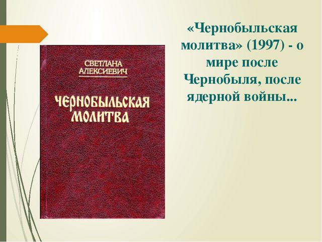 «Чернобыльская молитва» (1997) - о мире после Чернобыля, после ядерной войны...
