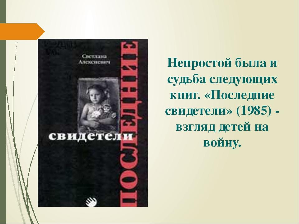 Непростой была и судьба следующих книг. «Последние свидетели» (1985) - взгляд...