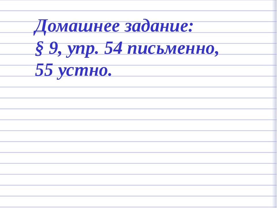 Домашнее задание: § 9, упр. 54 письменно, 55 устно.