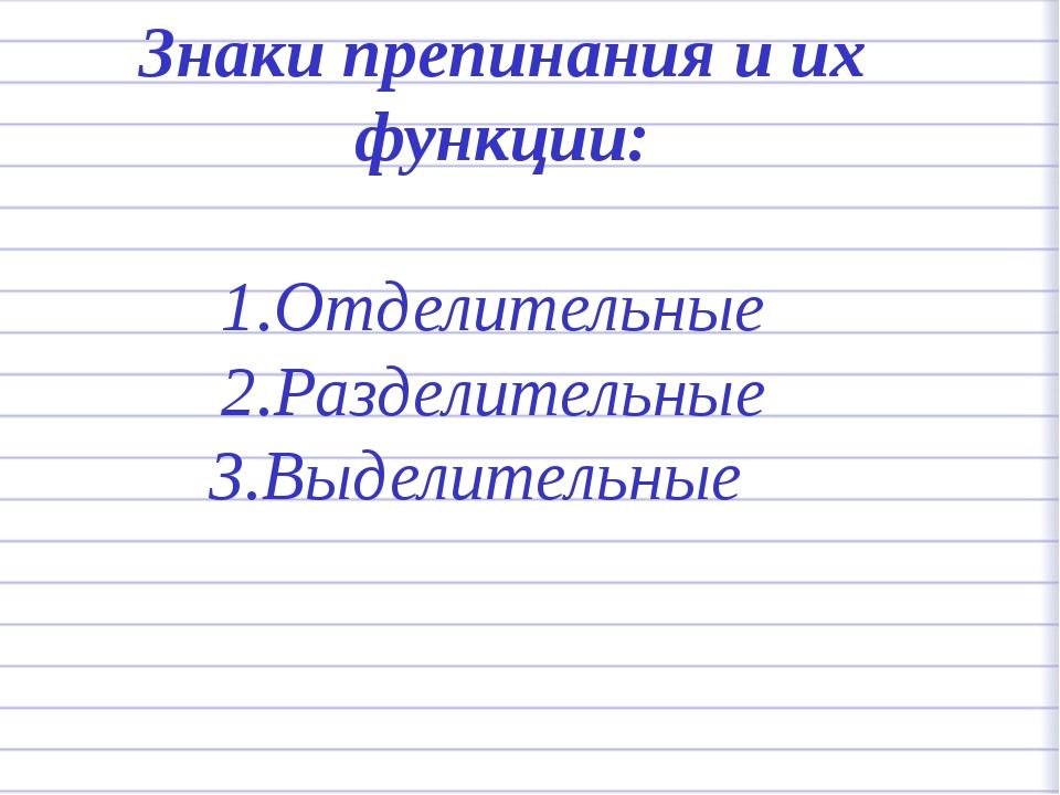 Знаки препинания и их функции: 1.Отделительные 2.Разделительные 3.Выделительные