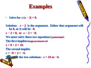 Examples Solve forx:|x− 2| = 8. Solution:x− 2 is the argument. Either