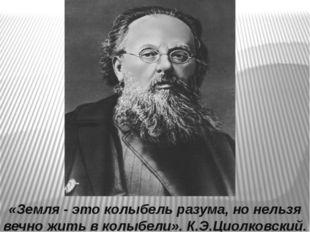«Земля - это колыбель разума, но нельзя вечно жить в колыбели». К.Э.Циолковск