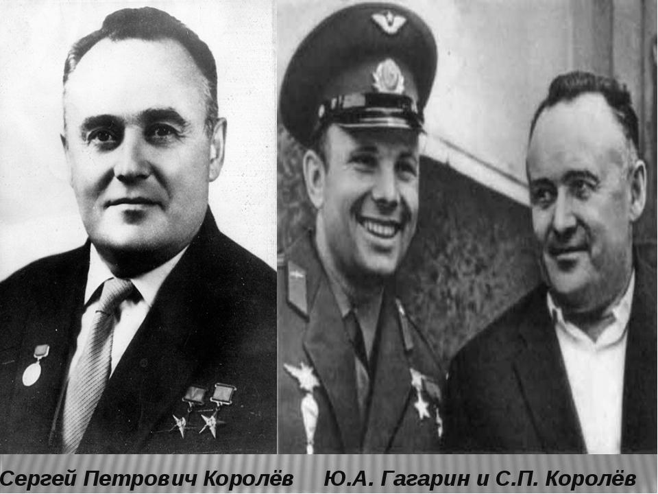 Сергей Петрович Королёв Ю.А. Гагарин и С.П. Королёв