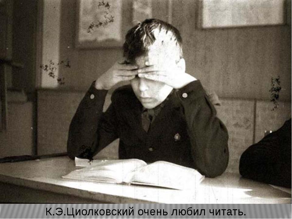К.Э.Циолковский очень любил читать.