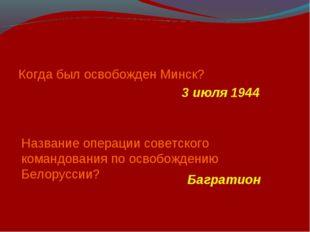 Когда был освобожден Минск? 3 июля 1944 Название операции советского командов