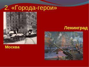 2. «Города-герои» Москва Ленинград
