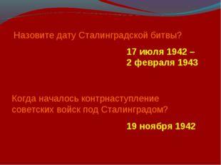 Назовите дату Сталинградской битвы? 17 июля 1942 – 2 февраля 1943 Когда начал
