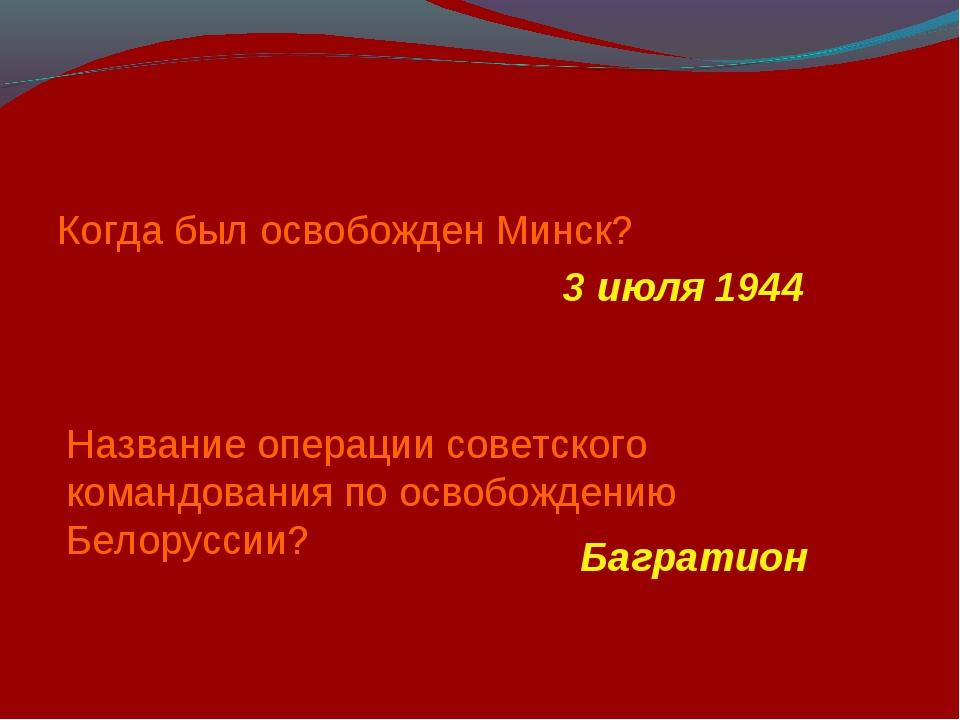 Когда был освобожден Минск? 3 июля 1944 Название операции советского командов...