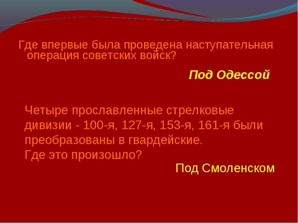 Где впервые была проведена наступательная операция советских войск? Под Одесс...