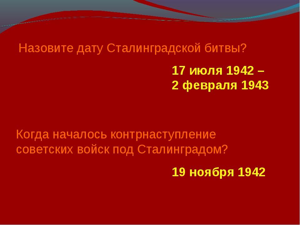 Назовите дату Сталинградской битвы? 17 июля 1942 – 2 февраля 1943 Когда начал...