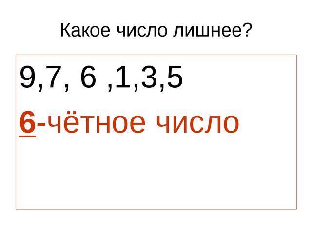 Какое число лишнее? 9,7, 6 ,1,3,5 6-чётное число