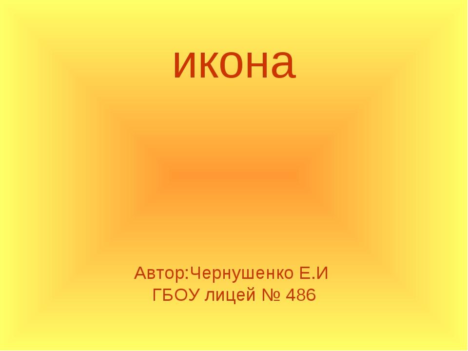 Автор:Чернушенко Е.И ГБОУ лицей № 486 икона