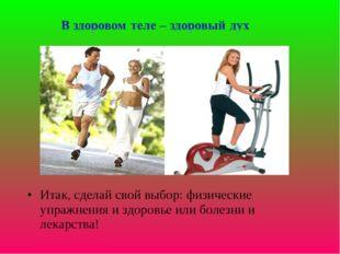 Итак, сделай свой выбор: физические упражнения и здоровье или болезни и лекар