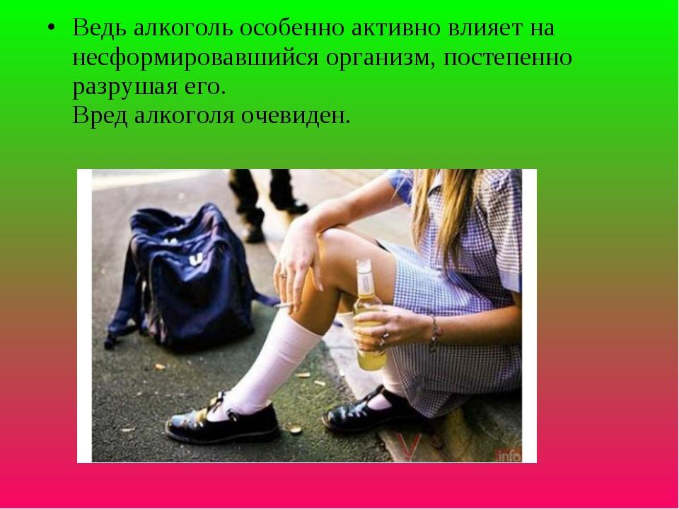 Ведь алкоголь особенно активно влияет на несформировавшийся организм, постепе...