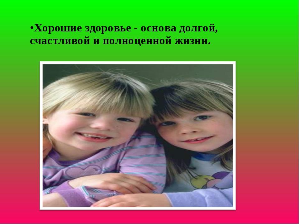 Хорошие здоровье - основа долгой, счастливой и полноценной жизни.